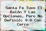 http://tecnoautos.com/wp-content/uploads/imagenes/tendencias/thumbs/santa-fe-tuvo-el-balon-y-las-opciones-pero-no-definio-00-con-cerro.jpg Santa Fe. Santa Fe tuvo el balón y las opciones, pero no definió: 0-0 con Cerro, Enlaces, Imágenes, Videos y Tweets - http://tecnoautos.com/actualidad/santa-fe-santa-fe-tuvo-el-balon-y-las-opciones-pero-no-definio-00-con-cerro/