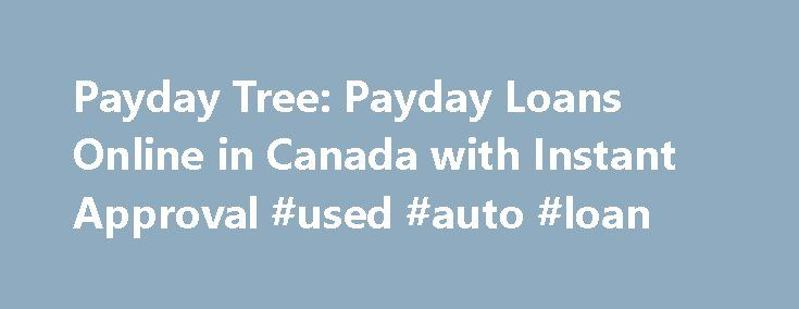 Payday Tree: Payday Loans Online in Canada with Instant Approval #used #auto #loan http://loan.remmont.com/payday-tree-payday-loans-online-in-canada-with-instant-approval-used-auto-loan/  #online payday loans instant approval # Welcome to our company Payday Tree is where you can get financial aid in form of small loans when you are running short of money. We provide online loan services to help working class people when they need money ahead of their payday. Our services are perfect solution…