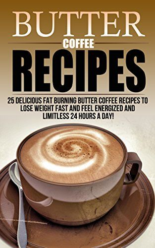 Butter Coffee Recipes: 25 Delicious Fat Burning Butter Coffee Recipes To Lose Weight Fast and ...