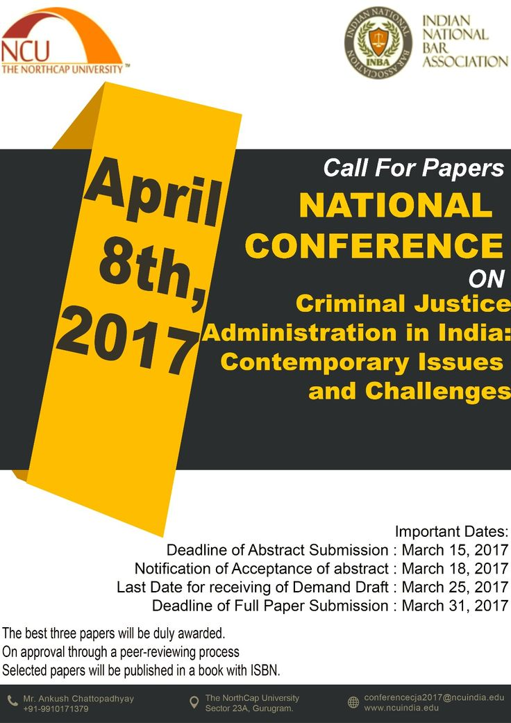 """CALL FOR PAPERS"" NATIONAL CONFERENCE ON CRIMINAL JUSTICE ADMINISTRATION IN INDIA: CONTEMPORARY ISSUES & CHALLENGES organized by SCHOOL OF LAW, NCU in association with INDIAN NATIONAL BAR ASSOCIATION (INBA) Date of Conference: APRIL 8, 2017  Deadline of Abstract Submission : March 15, 2017  Notification of Acceptance of abstract : March 18, 2017  Last Date for receiving of Demand Draft : March 25, 2017  Deadline of Full Paper Submission : March 31, 2017"