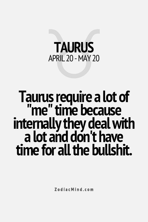 "Taurus require a lot of ""me"" time because internally they deal with a lot and don't have time for all the bullshit"