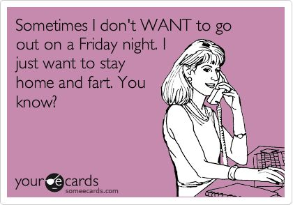 Sometimes I don't WANT to go out on a Friday night. I just want to stay home and fart. You know?