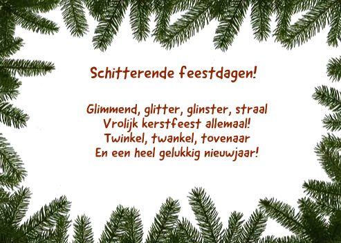 <p>Schitterende feestdagen! Glimmend, glitter, glimmer, straal Vrolijk kerstfeest allemaal! Twinkel, twankel, tovenaar En een gelukkig nieuwjaar! Ingezonden door: Liv van Dongen – O'Brien</p>
