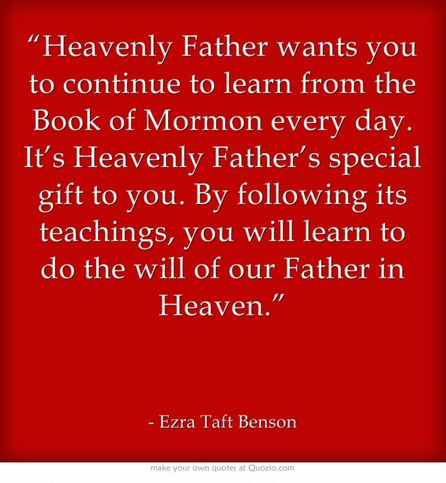 """""""Heavenly Father wants you to continue to learn from the Book of Mormon every day. It's Heavenly Father's special gift to you. By following its teachings, you will learn to do the will of our Father in Heaven."""""""