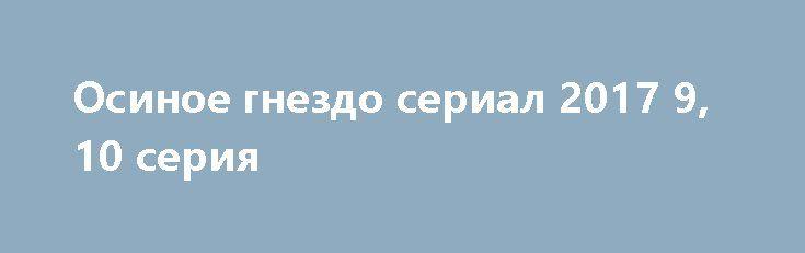 Осиное гнездо сериал 2017 9, 10 серия http://kinofak.net/publ/melodrama/osinoe_gnezdo_serial_2017_9_10_serija_hd_12/8-1-0-5159  В огромном доме за городом с очень большими сложностями живут вместе трое поколений женщин. Кира буквально следит за всеми действиями своих дочерей, а также престарелой матери. Снова поругавшись с ней и дочками, Кира спешит на работу. Вечером Валерия, младшая дочка Киры, нашла у бабушки в комнате завещание, а сама она пропала. Когда завещание прочли, то все сразу…
