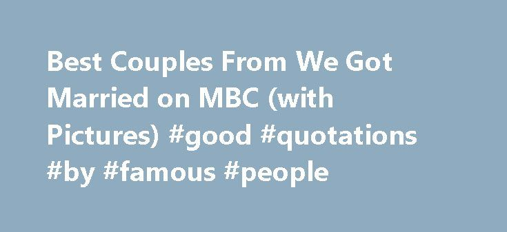 Best Couples From We Got Married on MBC (with Pictures) #good #quotations #by #famous #people http://quote.remmont.com/best-couples-from-we-got-married-on-mbc-with-pictures-good-quotations-by-famous-people/  The Best We Got Married Couples 44 items 1.1M views 102k votes List Criteria: Couples on We Got Married only Since the introduction of the Korean reality TV series We Got Married on MBC, the couples featured on the show have been a hot topic. To see a couple meet for the first time and…