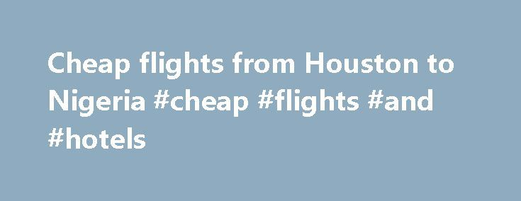Cheap flights from Houston to Nigeria #cheap #flights #and #hotels http://travel.remmont.com/cheap-flights-from-houston-to-nigeria-cheap-flights-and-hotels/  #cheapest airline # Cheap flights from Houston to Nigeria Travel > Africa > Nigeria Check our current prices for flights from Houston to Nigeria. Please note that we also give you historical search data for this city connection. These are all airfares that people found in the past, in order to find more current flight […]The post Cheap…