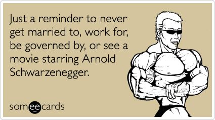 Just a reminder to never get married to, work for, be governed by, or see a movie starring Arnold Schwarzenegger.