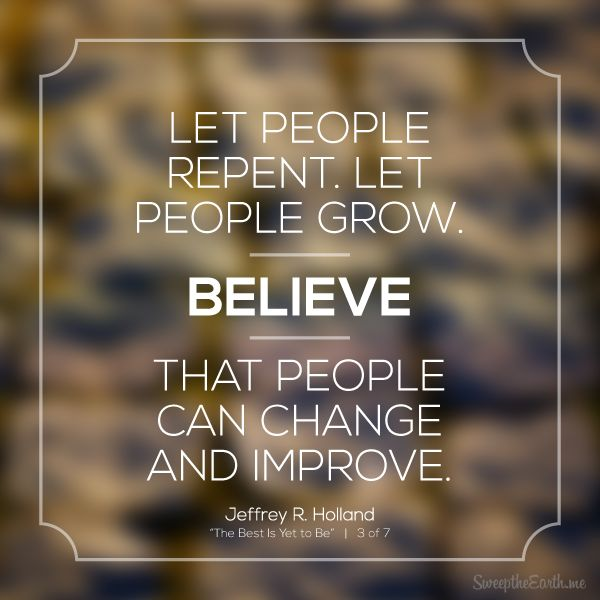 """""""Let people repent. Let people grow. Believe that people can change and improve."""" - Jeffrey R. Holland"""