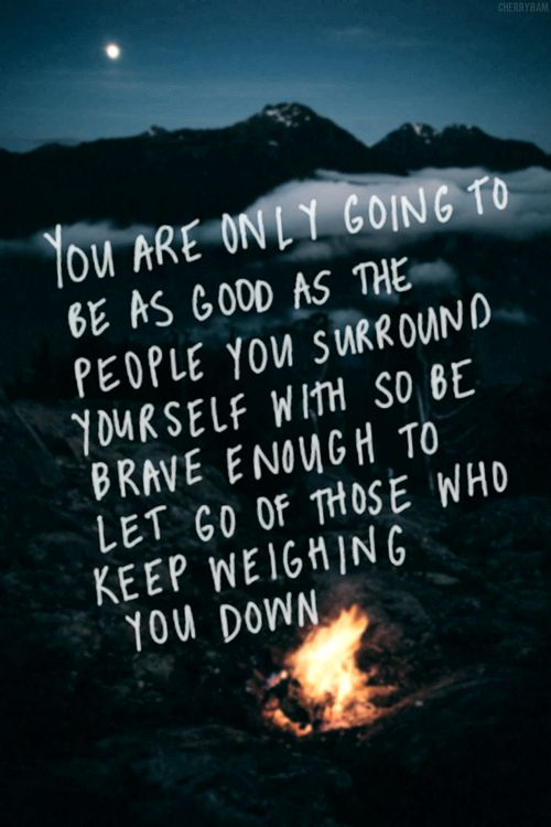 You are only going to be as good as the people you surround yourself with. So stop hanging around people who are going to weigh you down.