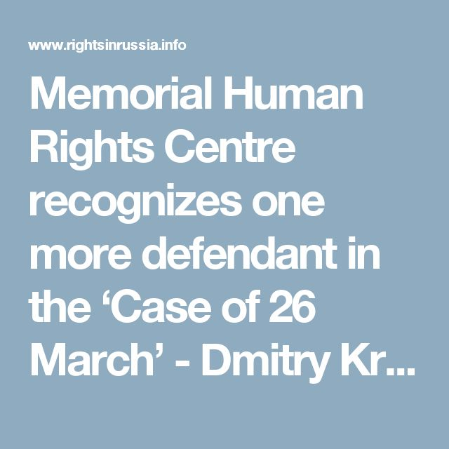 Memorial Human Rights Centre recognizes one more defendant in the 'Case of 26 March' - Dmitry Krepkin – as a political prisoner - Rights in Russia