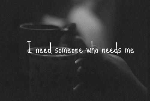 I need someone who needs me. And proves it, with words, actions and respect.....