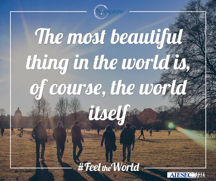 The most Beautiful thing in the world is, of course, the world itself.