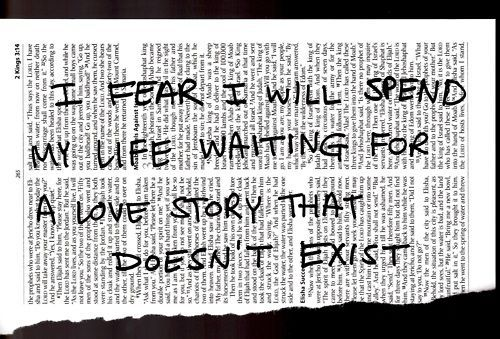 I fear I will spend my life waiting for a love story that does not exist....and I know now that it never did....just an illusion....