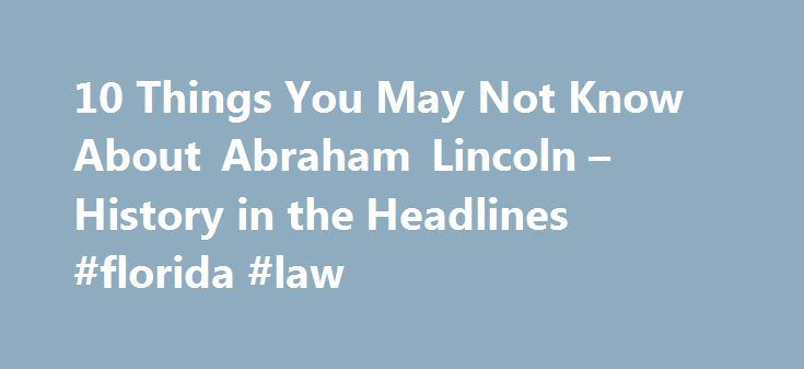 10 Things You May Not Know About Abraham Lincoln – History in the Headlines #florida #law http://law.remmont.com/10-things-you-may-not-know-about-abraham-lincoln-history-in-the-headlines-florida-law/  #abraham lincoln law school # 10 Things You May Not Know About Abraham Lincoln Explore 10 things you may not know about the 16th U.S. president. 1. Lincoln is enshrined in the Wrestling Hall of Fame. The Great Emancipator wasn't […]