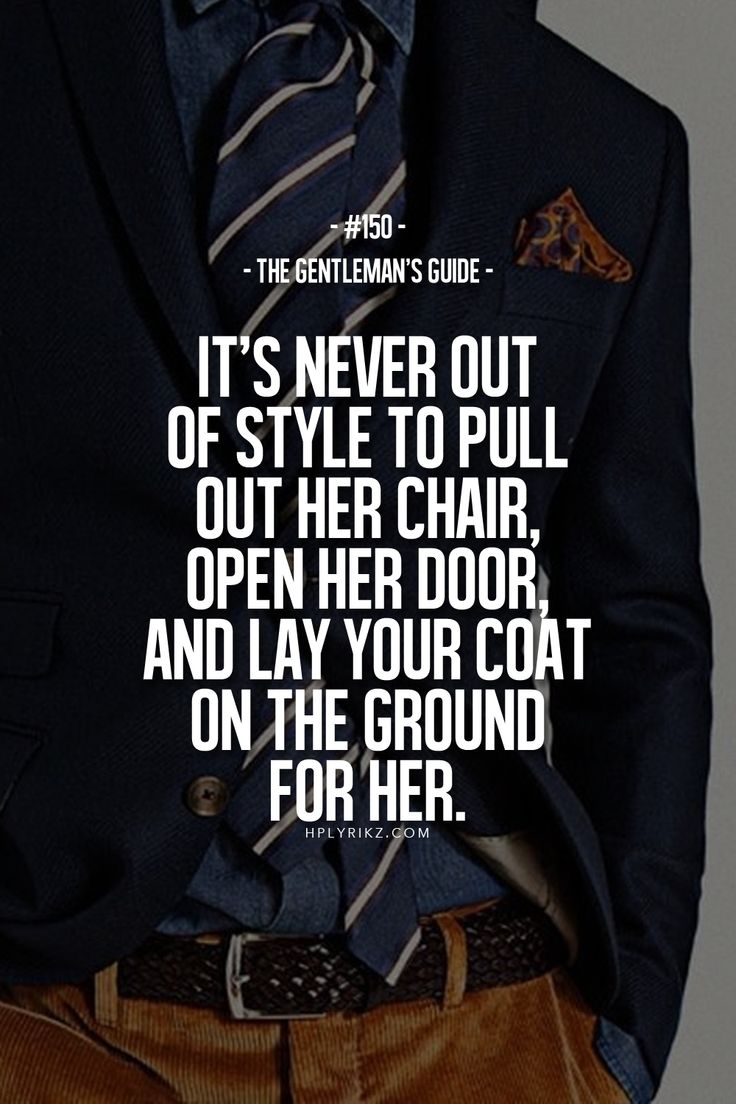 The Gentleman's Guide: It's never out of style to pull out her chair, open her door or lay your coat on the ground for her. #gentleman