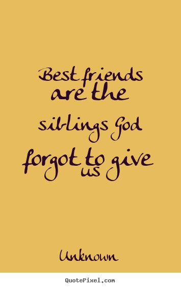 Sayings about friendship - Best friends are the siblings god forgot to give us