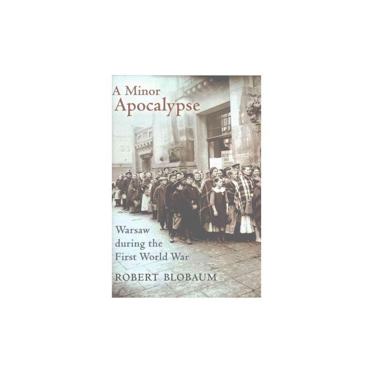 Minor Apocalypse : Warsaw During the First World War (Hardcover) (Robert Blobaum)