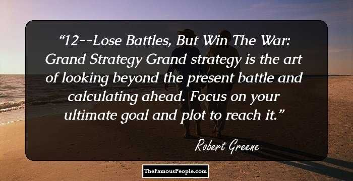 12--Lose Battles, But Win The War: Grand StrategyGrand strategy is the art of looking beyond the present battle and calculating ahead. Focus on your ultimate goal and plot to reach it.