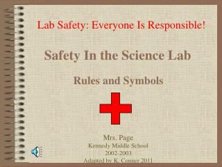 Lab Safety: Everyone Is Responsible!.  Safety In the Science Lab.  Rules and Symbols.  Mrs. Page  Kennedy Middle School  2002-2003  Adapted by K. Conner 2011.    General Safety Guidelines.  Be Responsible at All Times. No horseplay, practical jokes, pranks, etc.