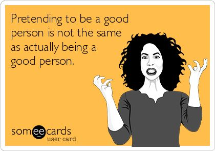 """""""pretending to be a good person is not the same as actually being a good person."""" #sotrue #ecard"""