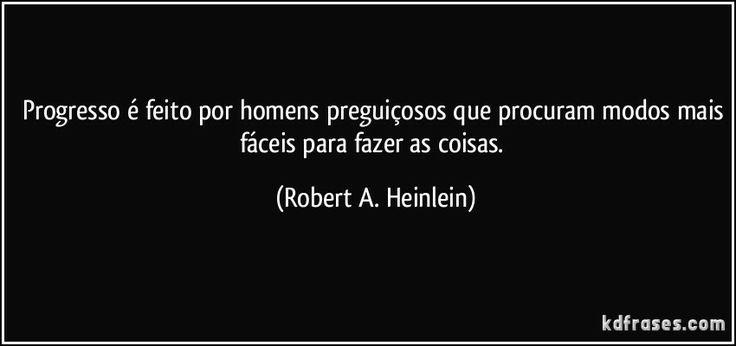 Progresso é feito por homens preguiçosos que procuram modos mais fáceis para fazer as coisas. (Robert A. Heinlein)