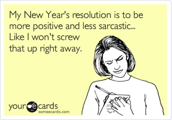 My New Year's resolution is to be more positive and less sarcastic. Like I won't screw that up right away.: