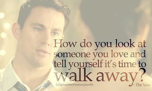 How do you look at someone you love and tell yourself it's time to walk away? The Vow.