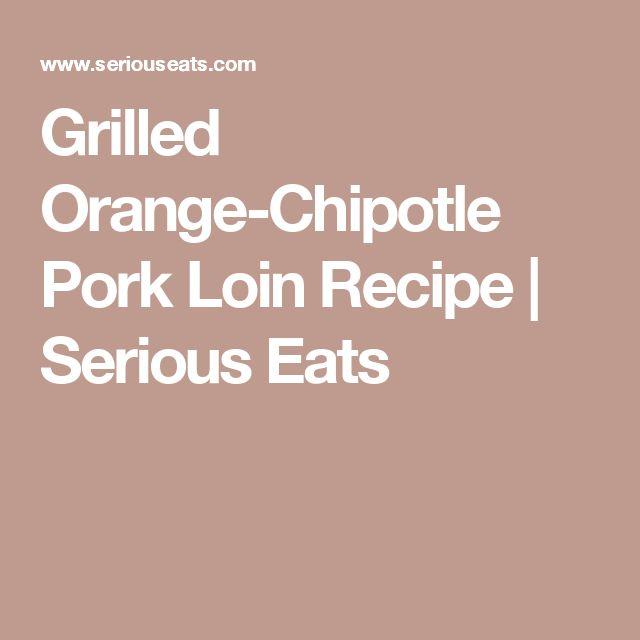 Grilled Orange-Chipotle Pork Loin Recipe | Serious Eats