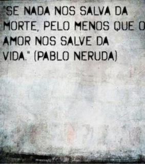 """If nothing can save us from death, may love save us from life."" -- Pablo Neruda"