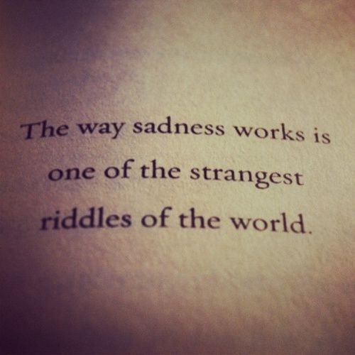 The way sadness works is one of the strangest riddles of the world... It keeps drawing me back. #Sadness #Quotes #Riddles