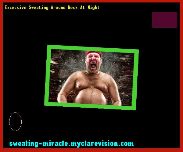 Excessive Sweating Around Neck At Night 213355 - Your Body to Stop Excessive Sweating In 48 Hours - Guaranteed!