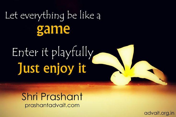 Let every thing be like a game. Enter it playfully. Just enjoy it. ~ Shri Prashant #ShriPrashant #Advait #life #game #mind Read at:- prashantadvait.com Watch at:- www.youtube.com/c/ShriPrashant Website:- www.advait.org.in Facebook:- www.facebook.com/prashant.advait LinkedIn:- www.linkedin.com/in/prashantadvait Twitter:- https://twitter.com/Prashant_Advait