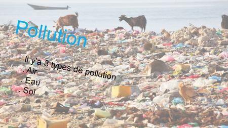 Pollution Il y'a 3 types de pollution . Air . Eau . Sol.