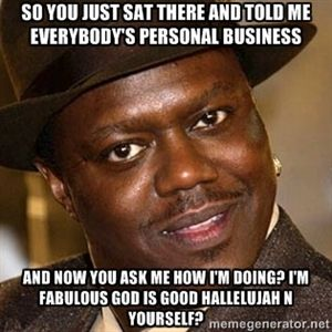 So you just sat there and told me everybody's personal business And now you ask me how I'm doing? I'm fabulous God is good Hallelujah n yourself?  | bernie mac