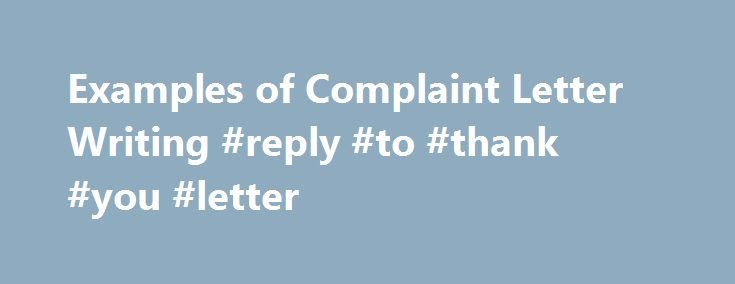 Examples of Complaint Letter Writing #reply #to #thank #you #letter http://reply.remmont.com/examples-of-complaint-letter-writing-reply-to-thank-you-letter/  Examples of Complaint Letter Writing Letter writing is one of the most prevalent forms of communicating information to an individual, authority or an organization. People write letters for several purposes for instance leave application letter, letter for placing an order, letter for specific information, complaint letter, job…
