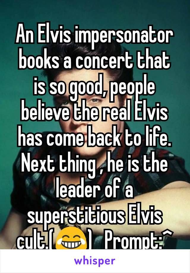 An Elvis impersonator books a concert that is so good, people believe the real Elvis has come back to life. Next thing , he is the leader of a superstitious Elvis cult.(😂) Prompt:^