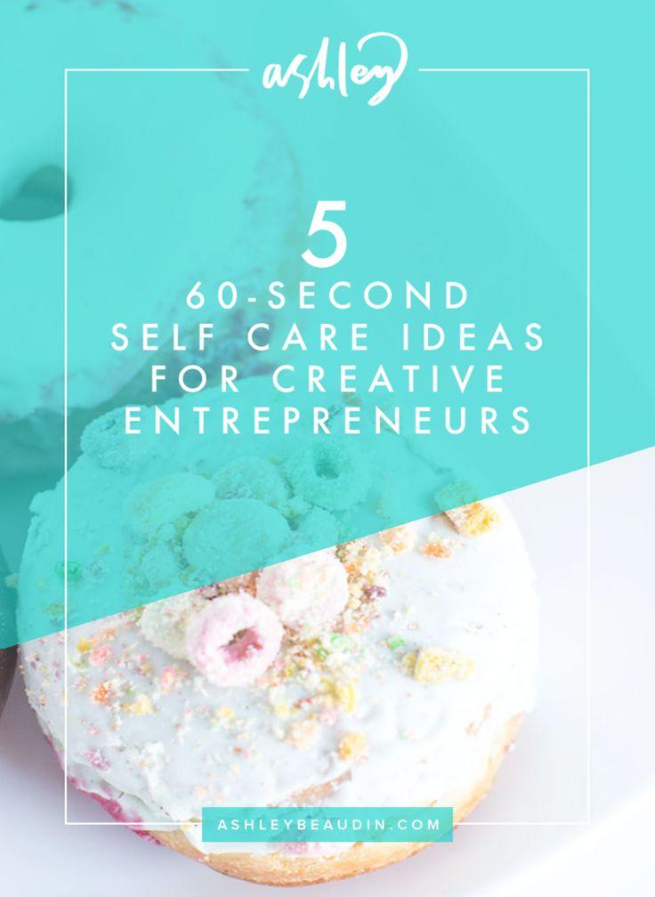 Five 60-Second Self Care Ideas for Creative Entrepreneurs — Ashley Beaudin