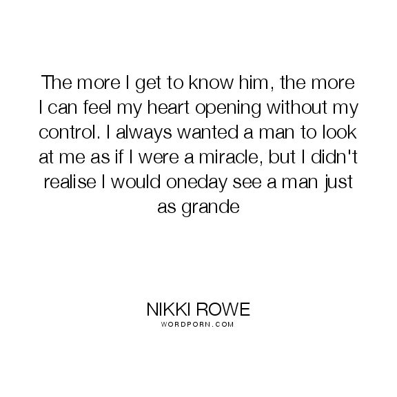 "Nikki Rowe - ""The more I get to know him, the more I can feel my heart opening without my"". true-love, love-story, love-quote, connection, soul-mate, love, twin-flame"