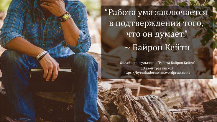 «Работа ума заключается в подтверждении того, что он думает.» ~ Байрон Кейти  «The mind's job is to validate what it thinks.» ~ Byron Katie