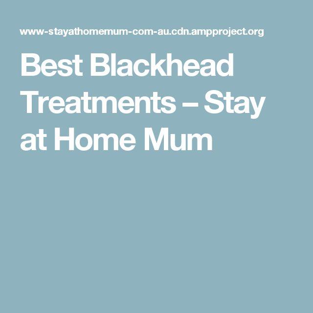 Best Blackhead Treatments – Stay at Home Mum