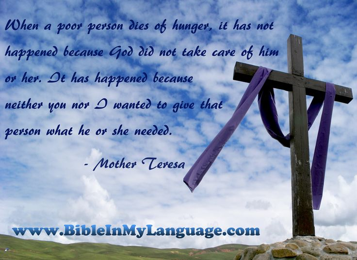 When a poor person dies of hunger, it has not happened because God did not take care of him or her.   It has happened because neither you nor I wanted to give that person what he or she needed.  - Mother Teresa / www.bibleinmylanguage.com