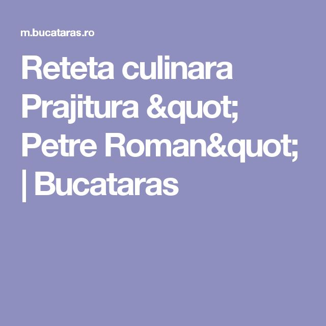 "Reteta culinara Prajitura "" Petre Roman"" | Bucataras"
