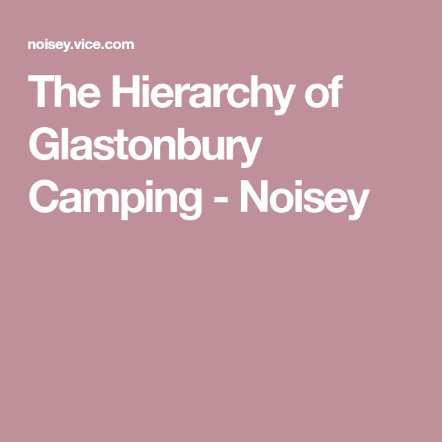The Hierarchy of Glastonbury Camping - Noisey