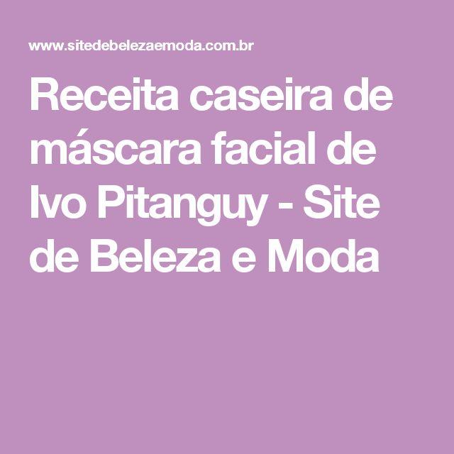 Receita caseira de máscara facial de Ivo Pitanguy - Site de Beleza e Moda