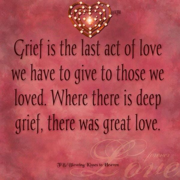 """Grief is the last act of love we have to give to those we loved. Where there is deep grief, there was great love."""