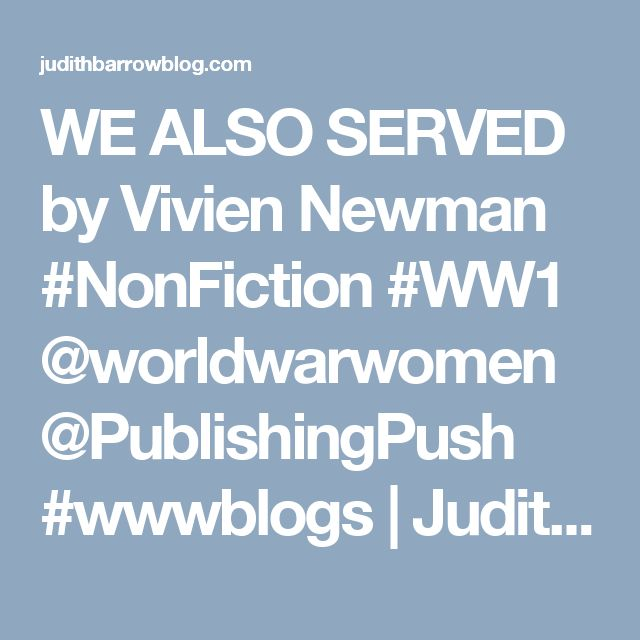 WE ALSO SERVED by Vivien Newman #NonFiction #WW1 @worldwarwomen @PublishingPush #wwwblogs | Judith Barrow