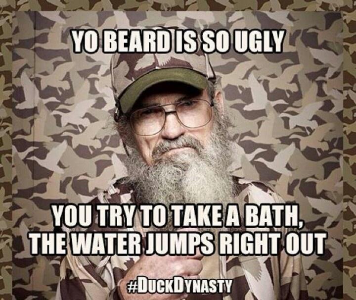 Yo beard is so ugly...Uncle Si. Duck Dynasty.