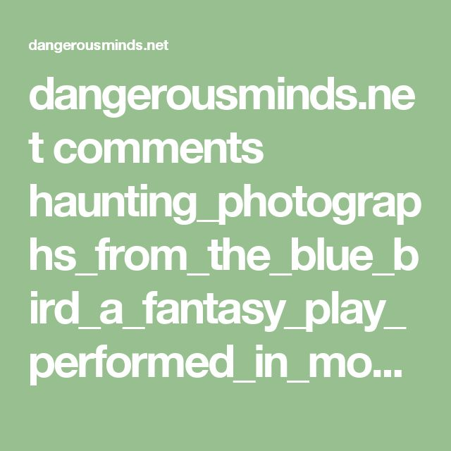 dangerousminds.net comments haunting_photographs_from_the_blue_bird_a_fantasy_play_performed_in_moscow