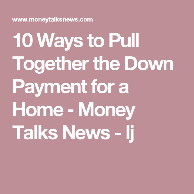 10 Ways to Pull Together the Down Payment for a Home ‒ Money Talks News  -  lj